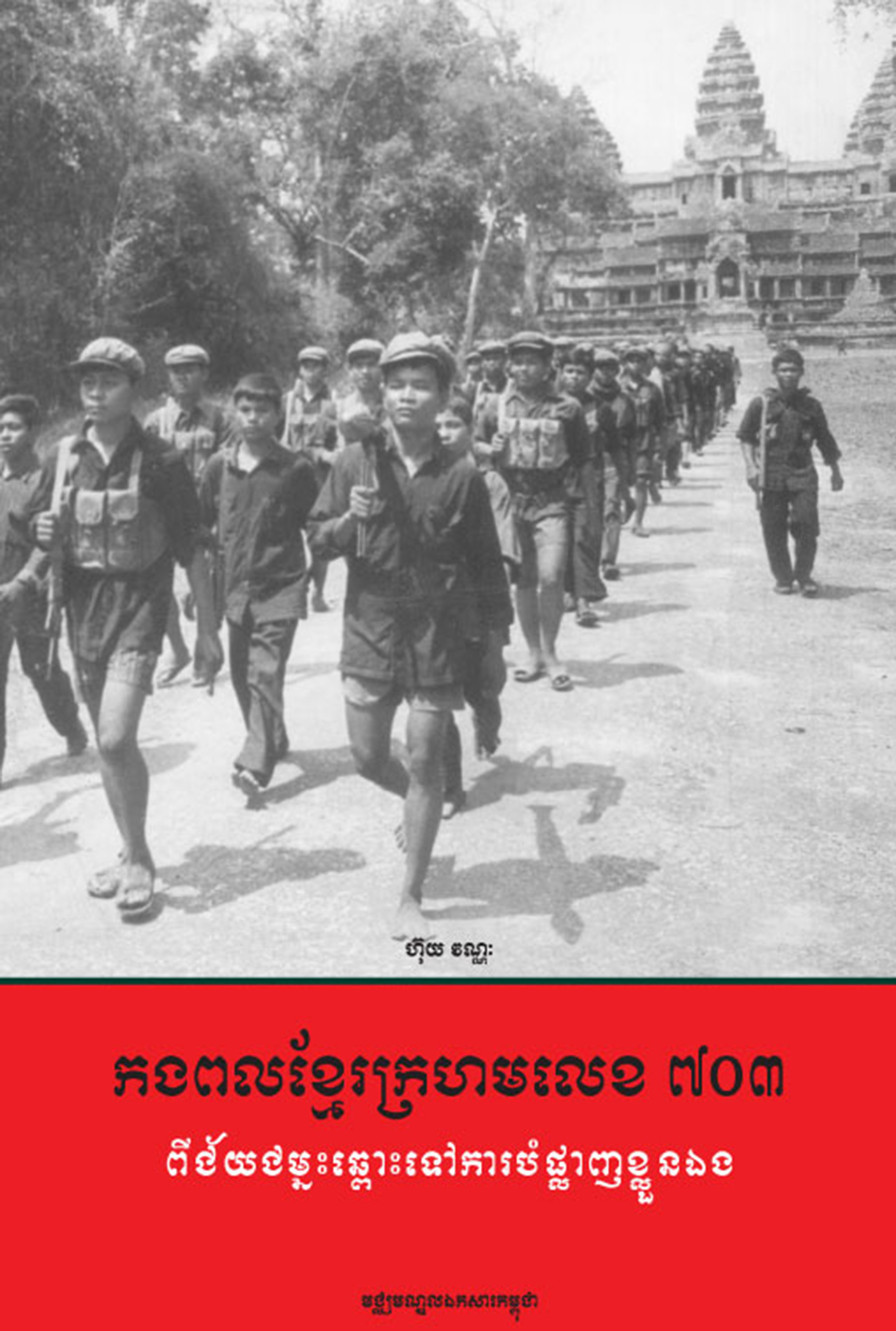THE KHMER ROUGE DIVISION 703: From Victory to Self-Destruction – Vannak Huy (2003)